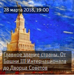 Лекция «Главное здание страны. От Башни III Интернационала до Дворца Советов»